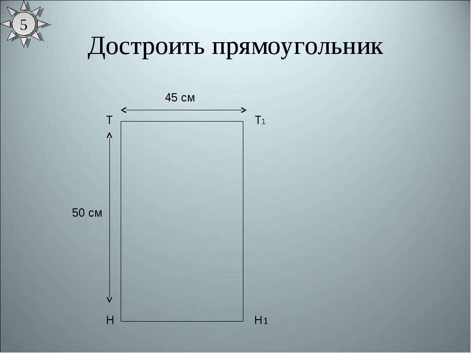 Достроить прямоугольник Т Н 50 см Т1 45 см Н1 5