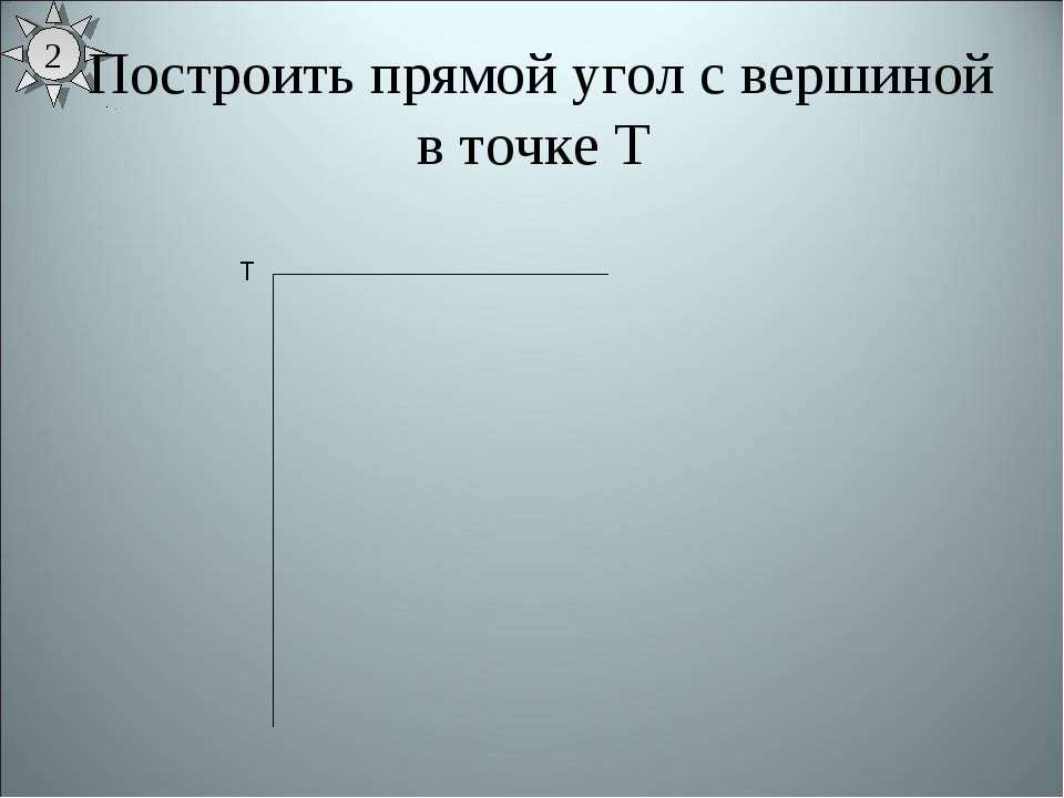 2 Построить прямой угол с вершиной в точке Т Т