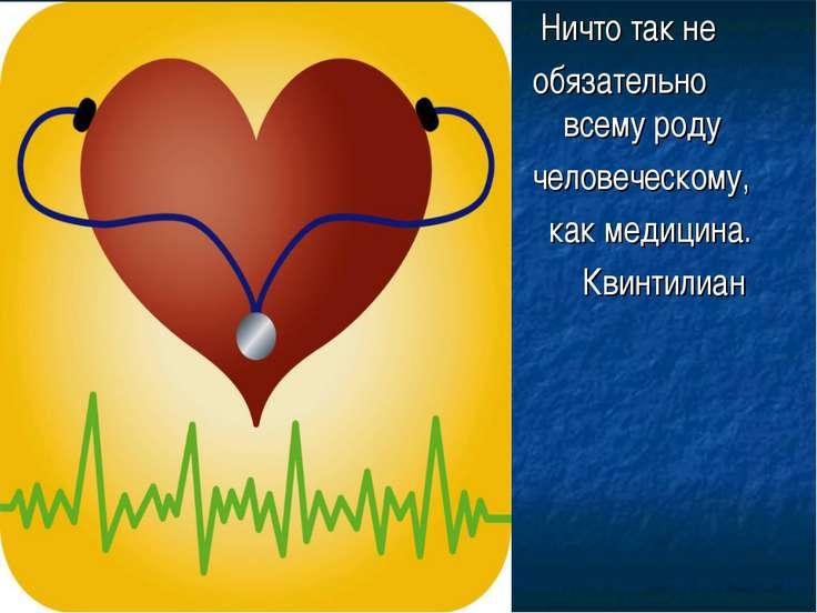 Ничто так не обязательно всему роду человеческому, как медицина. Квинтилиан