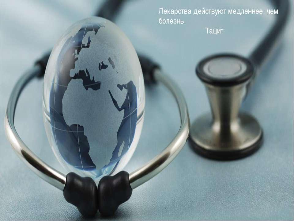 Лекарства действуют медленнее, чем болезнь. Тацит