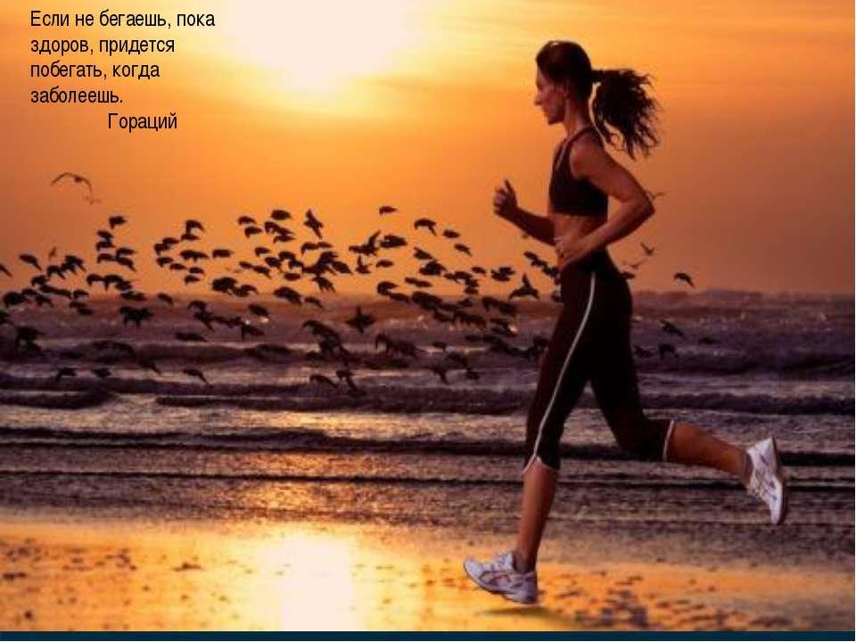 Если не бегаешь, пока здоров, придется побегать, когда заболеешь. Гораций