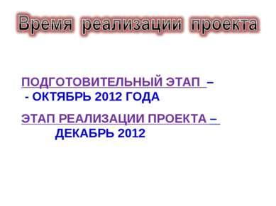 ПОДГОТОВИТЕЛЬНЫЙ ЭТАП – - ОКТЯБРЬ 2012 ГОДА ЭТАП РЕАЛИЗАЦИИ ПРОЕКТА – ДЕКАБРЬ...