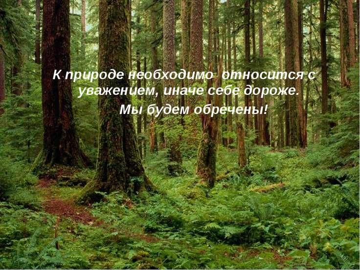 К природе необходимо относится с уважением, иначе себе дороже. Мы будем обреч...