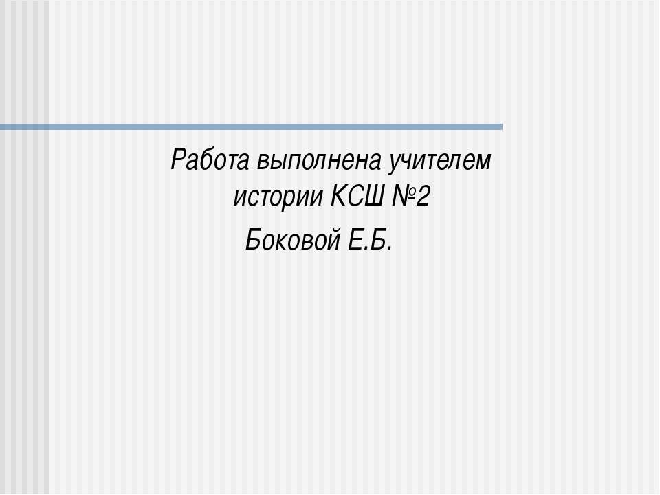 Работа выполнена учителем истории КСШ №2 Боковой Е.Б.