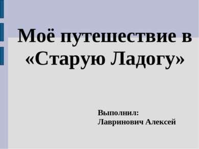 Моё путешествие в «Старую Ладогу» Выполнил: Лавринович Алексей