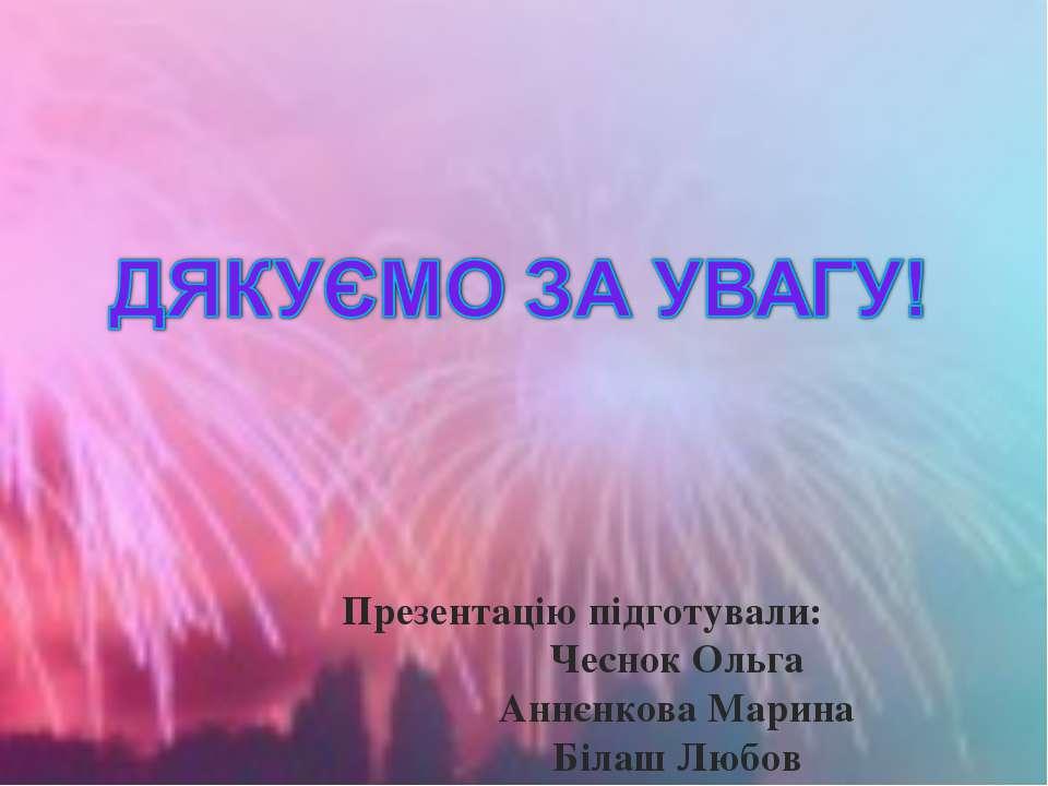 Презентацію підготували: Чеснок Ольга Аннєнкова Марина Білаш Любов