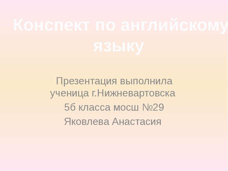 Презентация выполнила ученица г.Нижневартовска 5б класса мосш №29 Яковлева Ан...