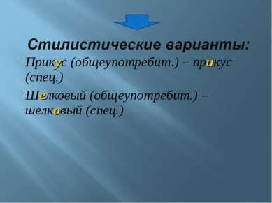Прикус (общеупотребит.) – прикус (спец.) Шелковый (общеупотребит.) – шелковый...