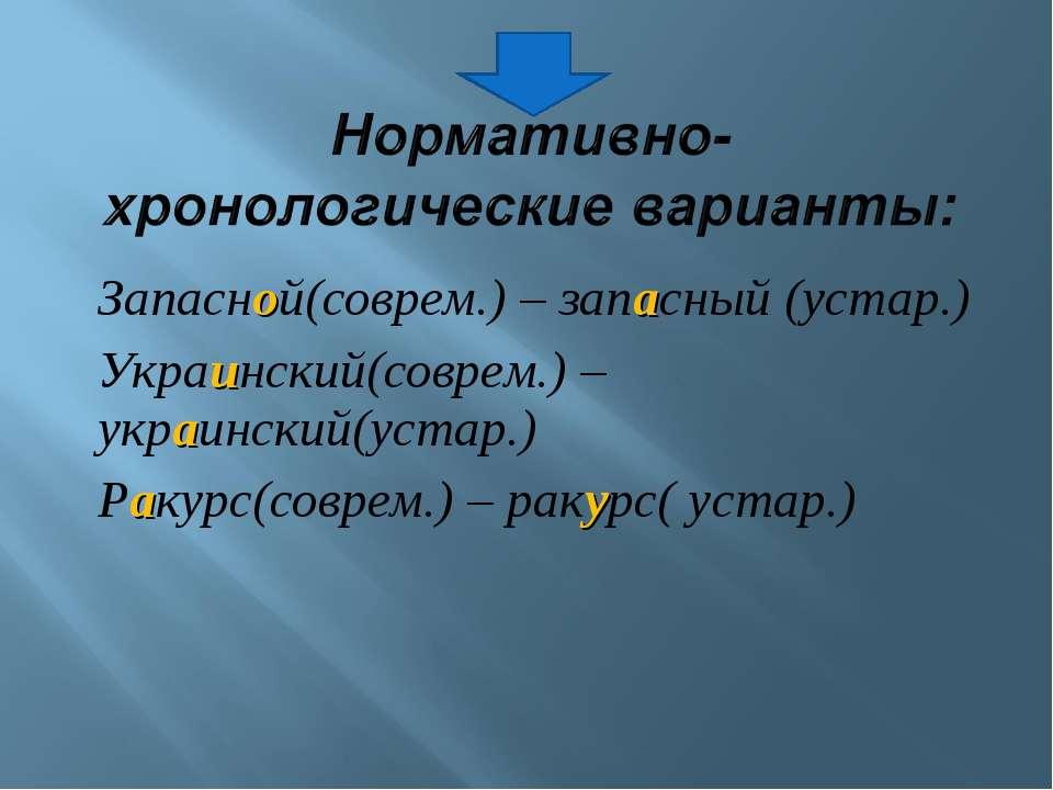 Запасной(соврем.) – запасный (устар.) Украинский(соврем.) – украинский(устар....