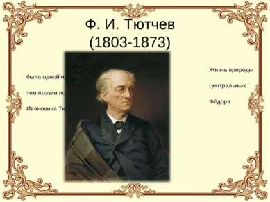 Ф. И. Тютчев (1803-1873) Жизнь природы была одной из центральных тем поэзии п...