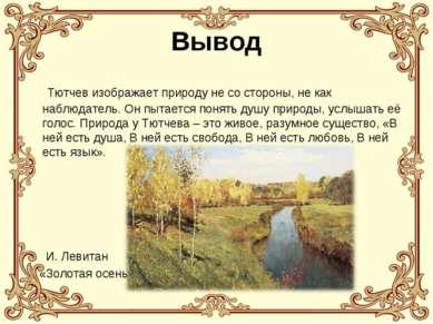 Вывод Тютчев изображает природу не со стороны, не как наблюдатель. Он пытаетс...