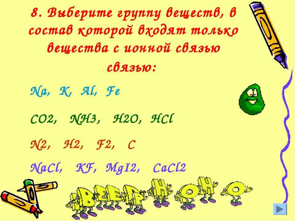 8. Выберите группу веществ, в состав которой входят только вещества с ионной ...