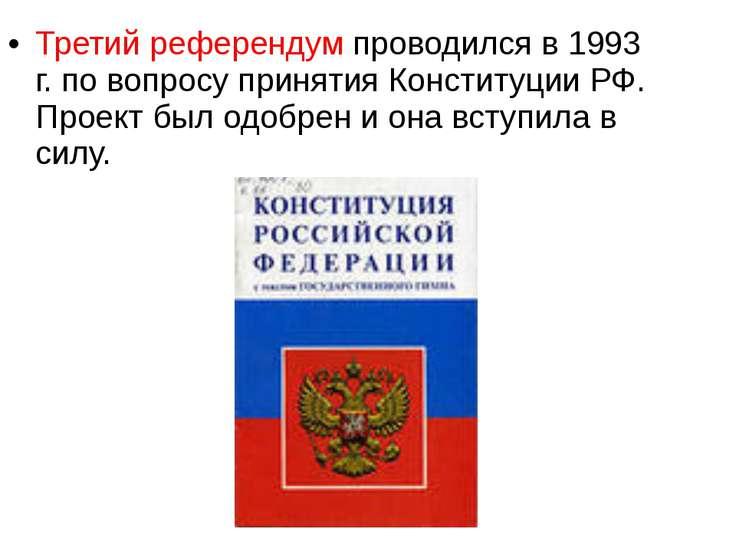 Третий референдум проводился в 1993 г. по вопросу принятия Конституции РФ. Пр...