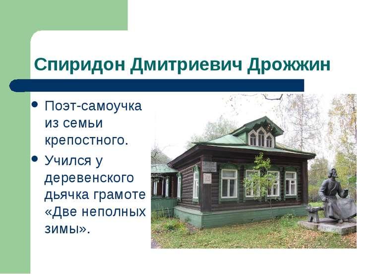 Спиридон Дмитриевич Дрожжин Поэт-самоучка из семьи крепостного. Учился у дере...