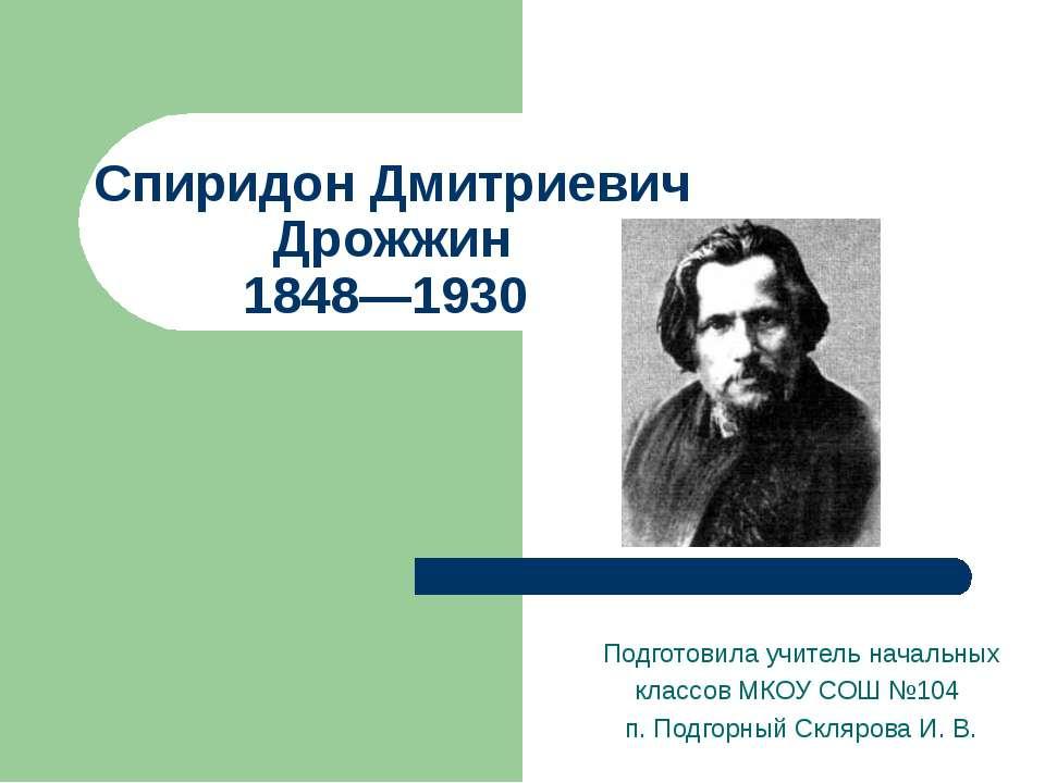 Спиридон Дмитриевич Дрожжин 1848—1930 Подготовила учитель начальных классов М...
