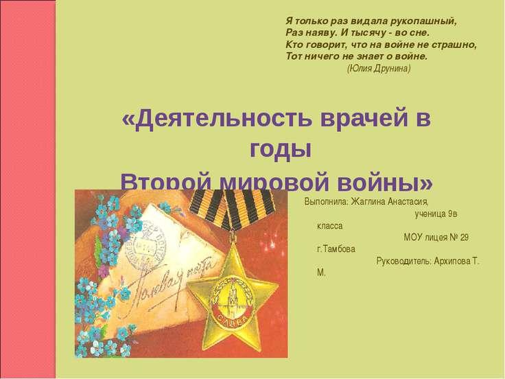 «Деятельность врачей в годы Второй мировой войны» Выполнила: Жаглина Анастаси...