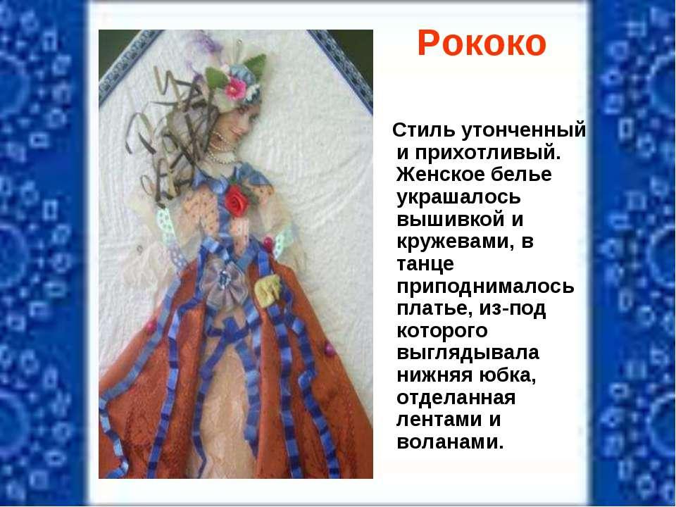 Рококо Стиль утонченный и прихотливый. Женское белье украшалось вышивкой и кр...