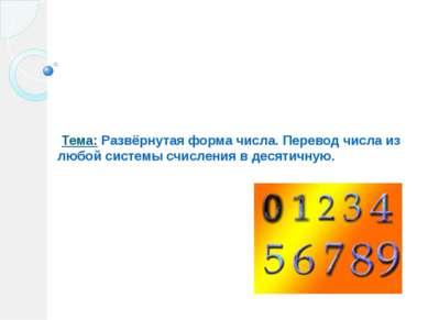 Тема: Развёрнутая форма числа. Перевод числа из любой системы счисления в дес...