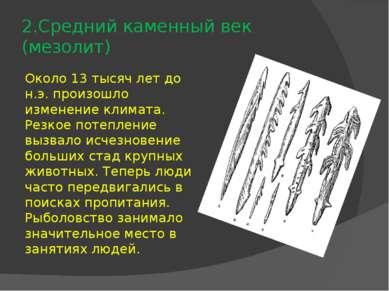 2.Средний каменный век (мезолит) Около 13 тысяч лет до н.э. произошло изменен...