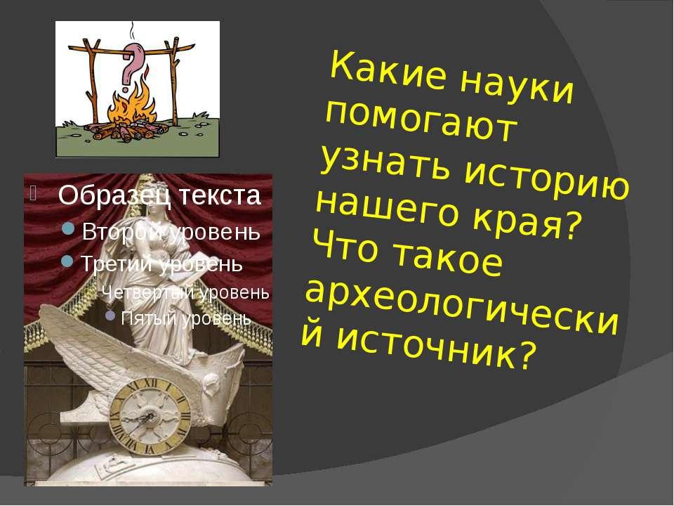 Какие науки помогают узнать историю нашего края? Что такое археологический ис...