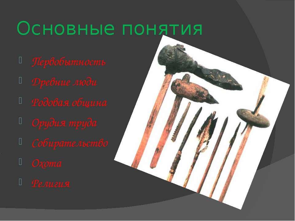 Основные понятия Первобытность Древние люди Родовая община Орудия труда Собир...
