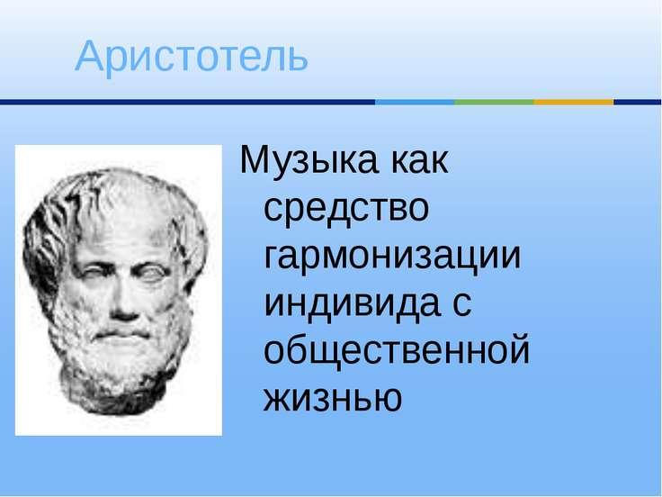 Музыка как средство гармонизации индивида с общественной жизнью Аристотель
