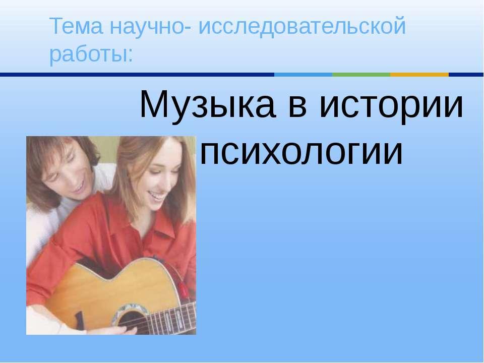 Музыка в истории психологии Тема научно- исследовательской работы: