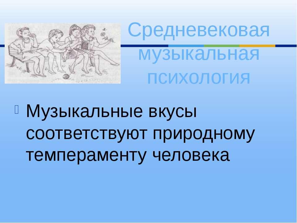 Музыкальные вкусы соответствуют природному темпераменту человека Средневекова...