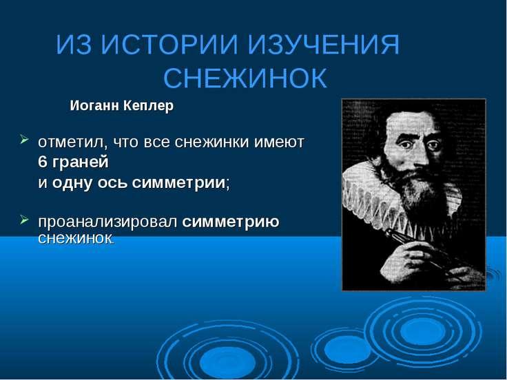 Иоганн Кеплер отметил, что все снежинки имеют 6 граней и одну ось симметрии; ...