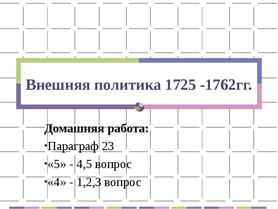 Внешняя политика 1725 -1762гг. Домашняя работа: Параграф 23 «5» - 4,5 вопрос ...