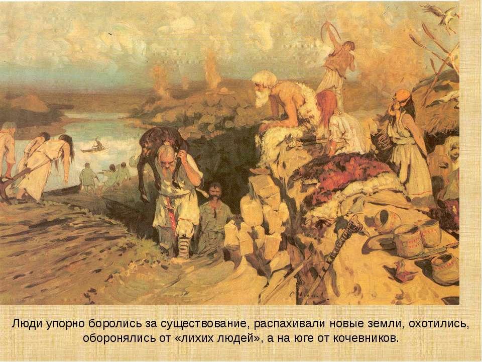 Люди упорно боролись за существование, распахивали новые земли, охотились, об...