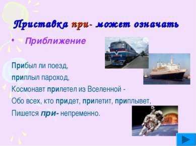 Приставка при- может означать Приближение Прибыл ли поезд, приплыл пароход, К...