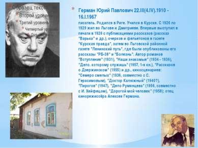 Герман Юрий Павлович 22.III(4.IV).1910 - 16.I.1967 писатель. Родился в Риге. ...