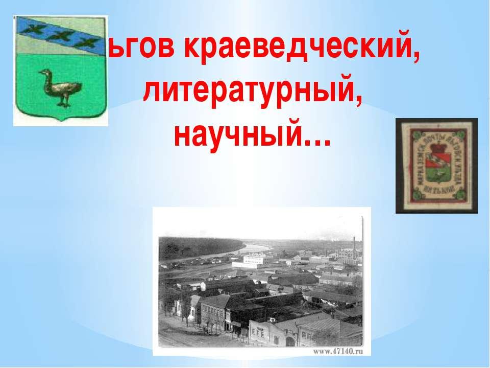 Льгов краеведческий, литературный, научный…