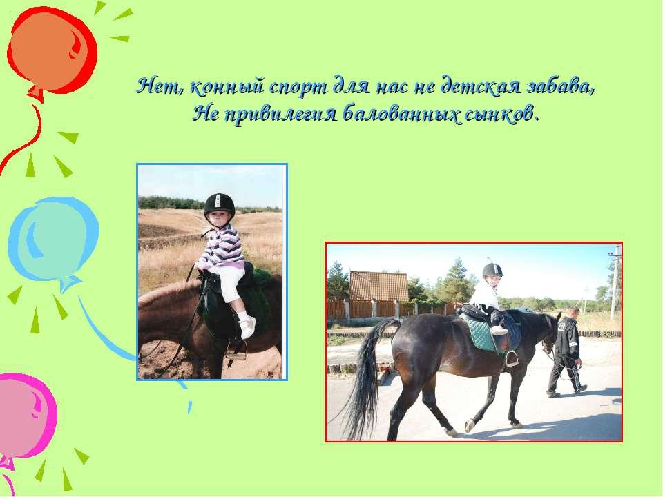 Нет, конный спорт для нас не детская забава, Не привилегия балованных сынков.
