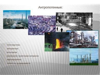 Антропогенные: теплоэнергетика автотранспорт металлургия производство строите...