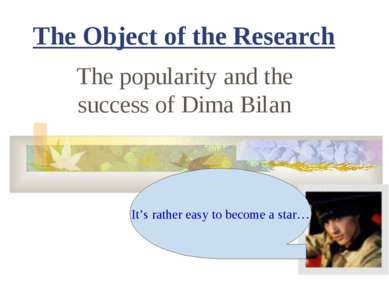 The Object of the Research The popularity and the success of Dima Bilan It's ...