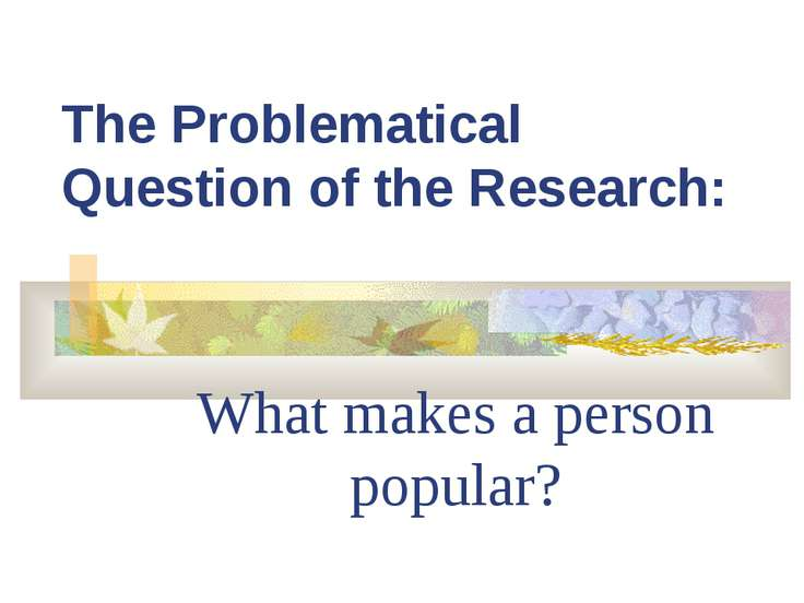 The Problematical Question of the Research: What makes a person popular?
