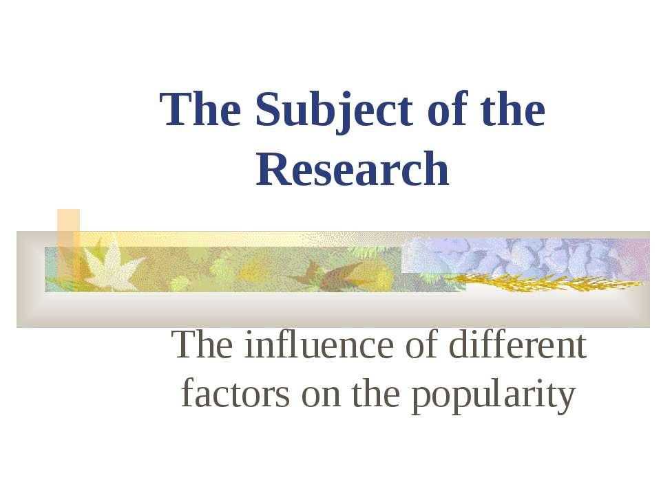 The Subject of the Research The influence of different factors on the popularity