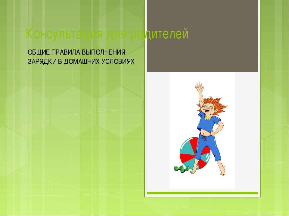 Консультация для родителей ОБЩИЕ ПРАВИЛА ВЫПОЛНЕНИЯ ЗАРЯДКИ В ДОМАШНИХ УСЛОВИЯХ