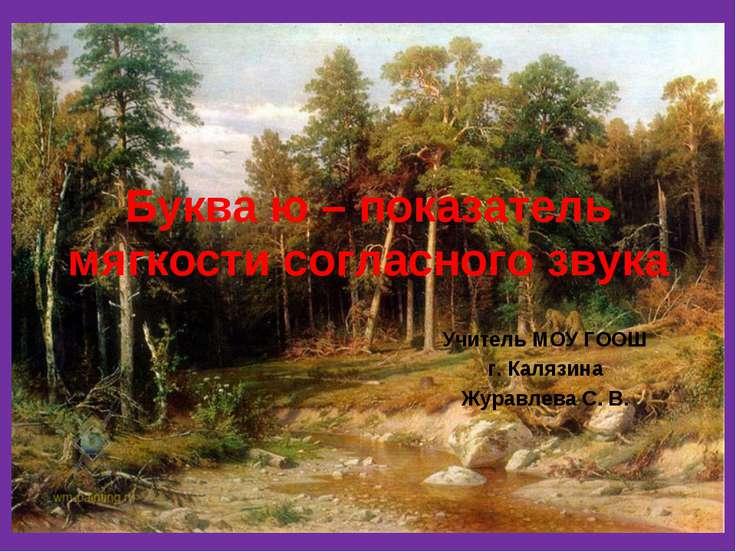 Буква ю – показатель мягкости согласного звука Учитель МОУ ГООШ г. Калязина Ж...