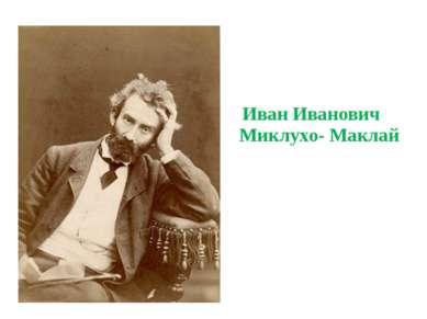 Иван Иванович Миклухо- Маклай