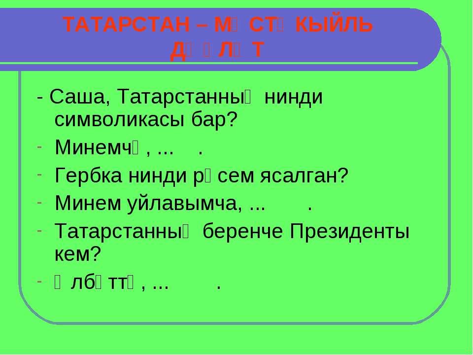 ТАТАРСТАН – МӨСТӘКЫЙЛЬ ДӘҮЛӘТ - Саша, Татарстанның нинди символикасы бар? Мин...