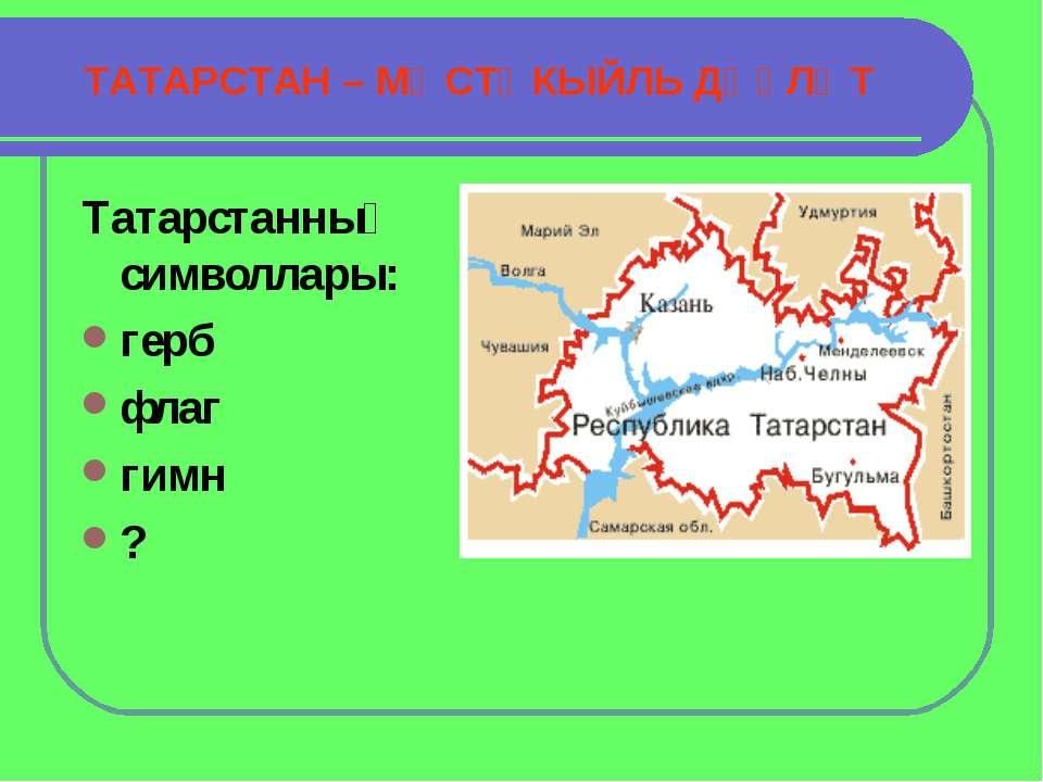 ТАТАРСТАН – МӨСТӘКЫЙЛЬ ДӘҮЛӘТ Татарстанның символлары: герб флаг гимн ?