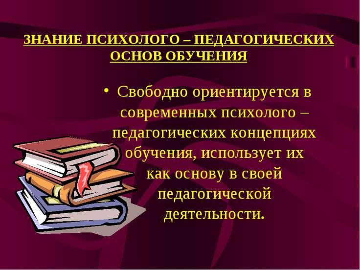 ЗНАНИЕ ПСИХОЛОГО – ПЕДАГОГИЧЕСКИХ ОСНОВ ОБУЧЕНИЯ Свободно ориентируется в сов...