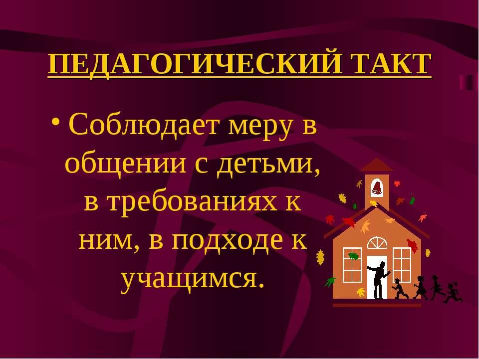 ПЕДАГОГИЧЕСКИЙ ТАКТ Соблюдает меру в общении с детьми, в требованиях к ним, в...