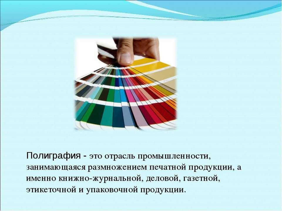 Полиграфия - это отрасль промышленности, занимающаяся размножением печатной п...