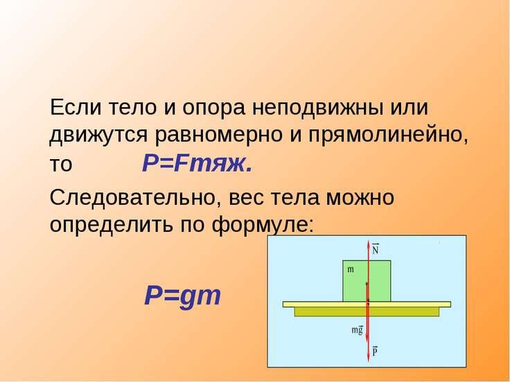 Если тело и опора неподвижны или движутся равномерно и прямолинейно, то P=Fтя...