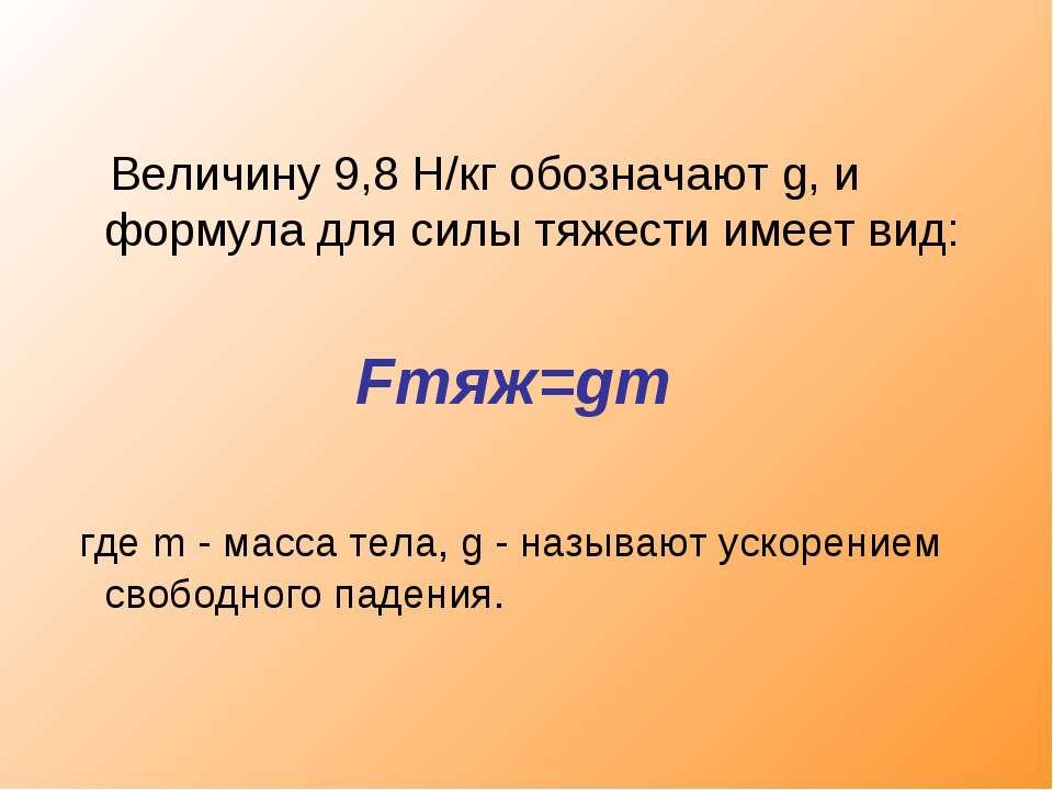 Величину 9,8 Н/кг обозначают g, и формула для силы тяжести имеет вид: Fтяж=gm...
