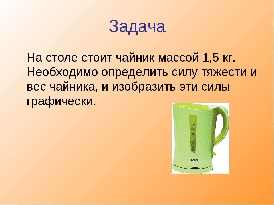 Задача На столе стоит чайник массой 1,5 кг. Необходимо определить силу тяжест...
